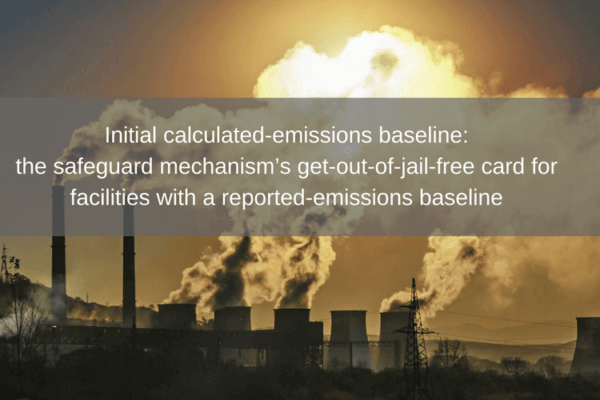 Initial calculated-emissions baseline- the safeguard mechanism get-out-of-jail-free card for facilities with a reported-emissions baseline